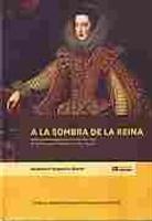 Imagen de A la sombra de la reina. Poder, patronazgo y servicio en la corte de la monarquía hispanica 1615-1644